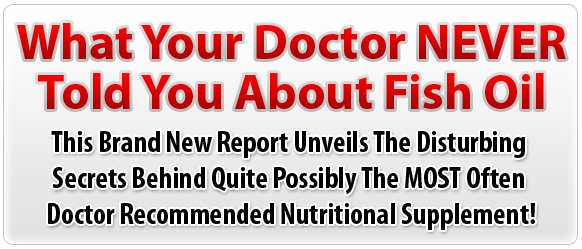 What Your Doctor NEVER Told You About Fish Oil  -  This Brand New Report Unveils The Disturbing Secrets Behind Quite Possibly The MOST Often Doctor Recommended Nutritional Supplement!
